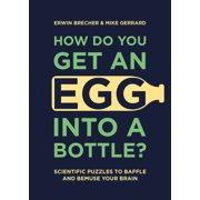 How Do You Get an Egg into a Bottle? : Scientific Puzzles to Baffle and Bemuse Your Brain