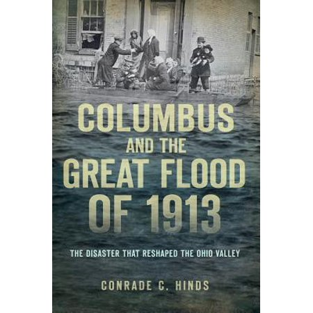 Columbus and the Great Flood of 1913 : The Disaster That Reshaped the Ohio - Columbus Ohio Halloween Stores