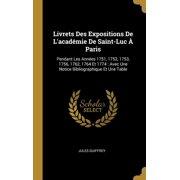 Livrets Des Expositions de l'Acad�mie de Saint-Luc � Paris: Pendant Les Ann�es 1751, 1752, 1753, 1756, 1762, 1764 Et 1774: Avec Une Notice Bibliograph Hardcover