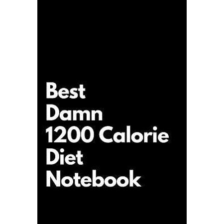 Best Damn 1200 Calorie Diet Notebook: Blank Lined Notebook 110 pages. Perfect Gift Idea For 1200 Calorie Diet Fans.