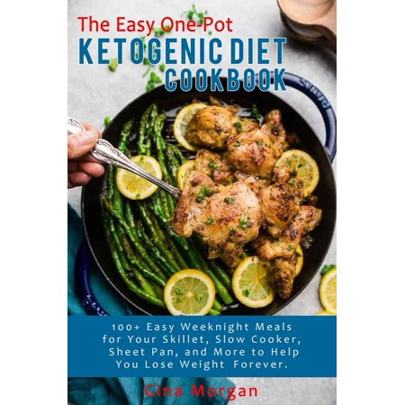 The Easy One-Pot Ketogenic Diet Cookbook-100+ Easy Weeknight Meals For Your Skillet, Slow Cooker, Sheet Pan, and More to Help You Lose Weight Forever -