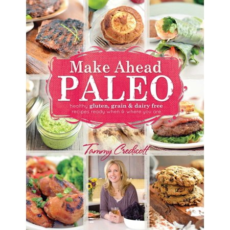 Make-Ahead Paleo : Healthy Gluten-, Grain- & Dairy-Free Recipes Ready When & Where You Are