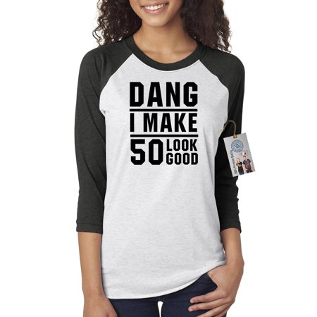 50th Birthday T Shirt Dang I Make 50 Look Good Womens 3 4 Raglan Sleeve Top
