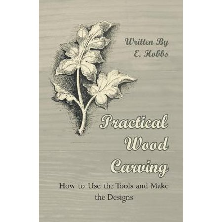 Practical Wood Carving - How to Use the Tools and Make the Designs - (Best Wood To Use For Carving)