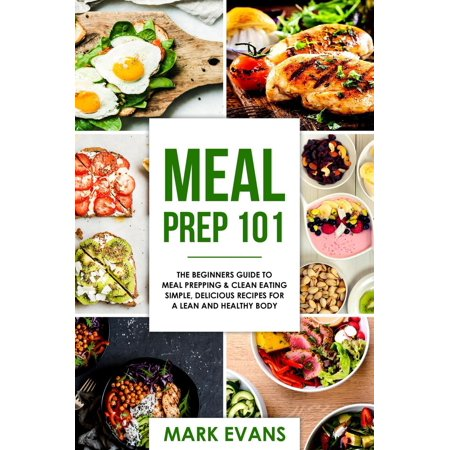 Meal Prep : 101 - The Beginners Guide to Meal Prepping & Clean Eating - Simple, Delicious Recipes for a Lean and Healthy Body -