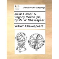 Julius Caesar. a Tragedy. Writen [Sic] by Mr. W. Shakespear.