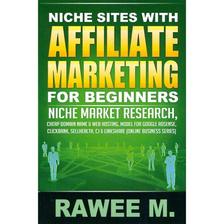 Niche Sites With Affiliate Marketing for Beginners: Niche Market Research, Cheap Domain Name & Web Hosting, Model for Google AdSense, ClickBank, SellHealth, CJ & LinkShare