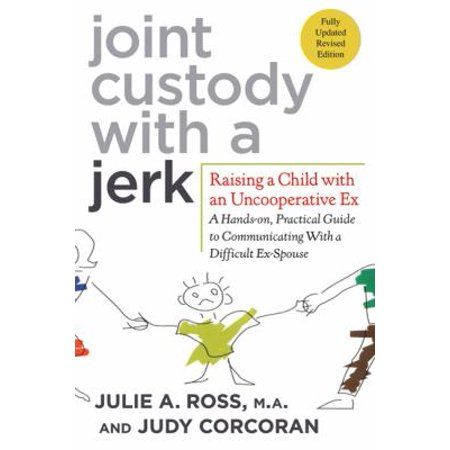 Joint Custody With A Jerk  Raising A Child With An Uncooperative Ex