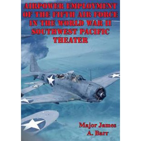 Airpower Employment Of The Fifth Air Force In The World War II Southwest Pacific Theater - eBook