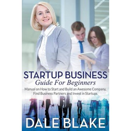 Startup Business Guide for Beginners : Manual on How to Start and Build an Awesome Company, Find Business Partners and Invest in