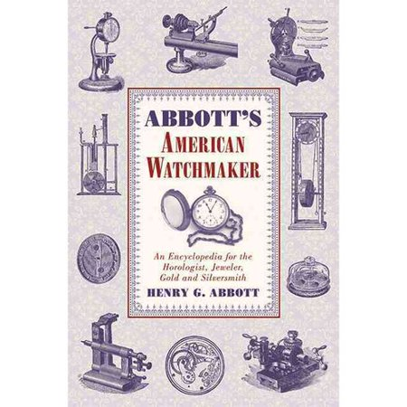 Abbotts American Watchmaker: An Encyclopedia for the Horologist, Jeweler, Gold and Silversmith by