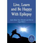 Live, Learn and Be Happy With Epilepsy: Learn About Your Disorder and How to Cope With It - eBook