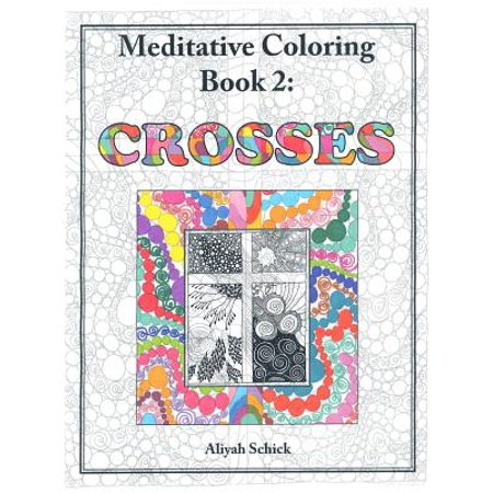 Crosses: Meditative Coloring, Book 2 : Adult Coloring for Relaxation, Stress Reduction, Meditation, Spiritual Connection, Prayer, Centering, Healing, and Coming Into Your Deep True Self; For Ages 9 to (Stations Of The Cross Meditations And Prayers)