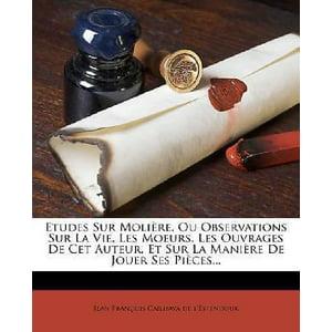 Etudes Sur Moliere, Ou Observations Sur La Vie, Les Moeurs, Les Ouvrages de CET Auteur, Et Sur La Maniere de Jouer Ses Pieces...