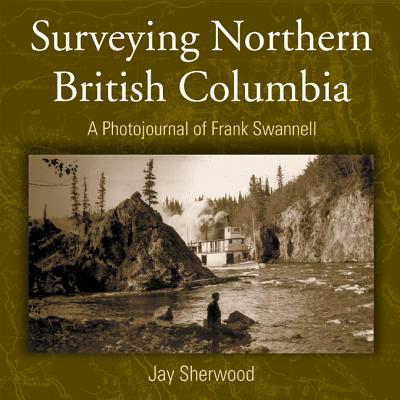 Surveying Northern British Columbia : A Photo Journal of Frank Swannell