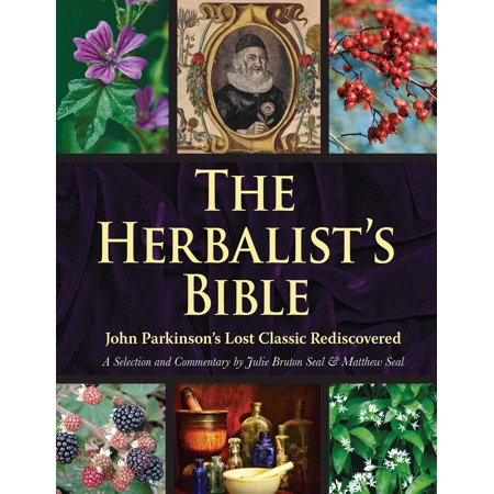 The Herbalist's Bible : John Parkinson's Lost Classic—82 Herbs and Their Medicinal