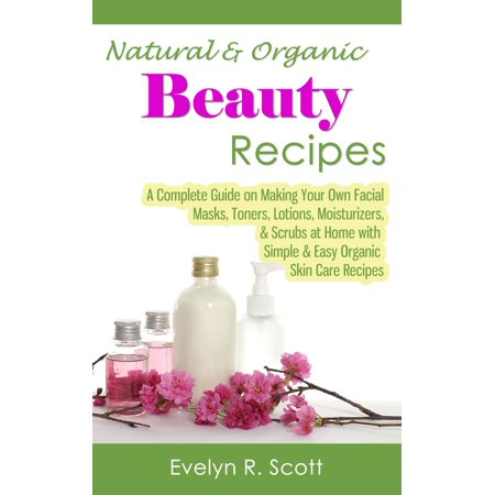 Natural & Organic Beauty Recipes: A Complete Guide on Making Your Own Facial Masks, Toners, Lotions, Moisturizers, & Scrubs at Home with Simple & Easy Organic Skin Care Recipes - - Complete Facial Care System