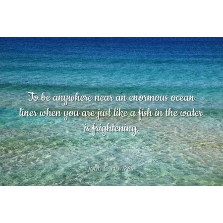 Frightening Halloween Quotes (John C. Hawkes - To be anywhere near an enormous ocean liner when you are just like a fish in the water is frightening - Famous Quotes Laminated POSTER PRINT)