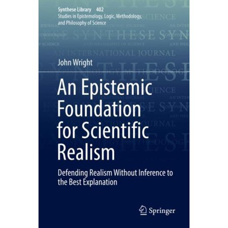 An Epistemic Foundation for Scientific Realism : Defending Realism Without Inference to the Best