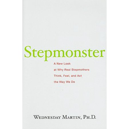 Stepmonster : A New Look at Why Real Stepmothers Think, Feel, and Act the Way We Do ()