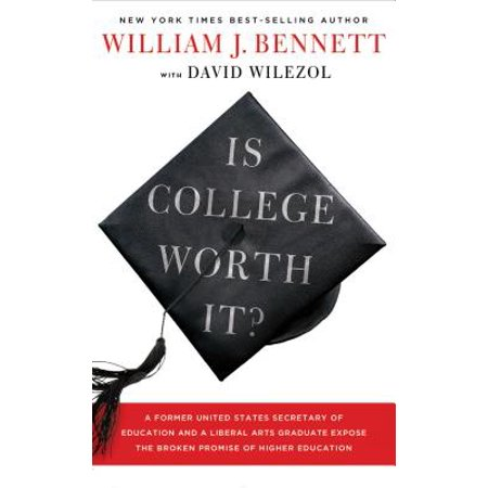 Is College Worth It? : A Former United States Secretary of Education and a Liberal Arts Graduate Expose the Broken Promise of Higher