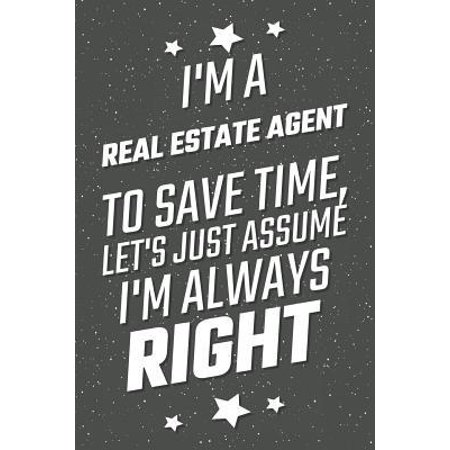 I'm A Real Estate Agent To Save Time, Let's Just Assume I'm Always Right: Notebook, Planner or Journal Size 6 x 9 110 Lined Pages Office Equipment, Su (Be A Real Estate Agent Part Time)