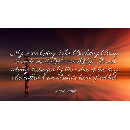 Harold Pinter - My second play, The Birthday Party, I wrote in 1958 - or 1957. It was totally destroyed by the critics of the day, who called it an absolu - Famous Quotes Laminated POSTER PRINT