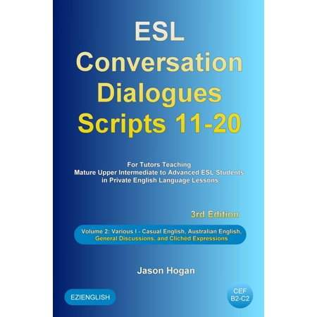 ESL Conversation Dialogues Scripts 11-20 Volume 2: Various I. Including Casual English, Australian English, General Discussions, and Clichéd Expressions -