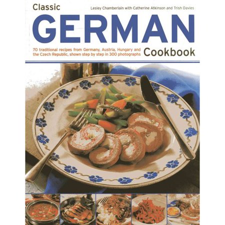 Classic German Cookbook: 70 traditional recipes from Germany, Austria, Hungary and the Czech Republic, shown step by step in 300 Photographs