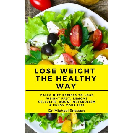 Lose Weight the Healthy Way: Paleo Diet Recipes to Lose Weight Fast, Remove Cellulite, Boost Metabolism & Enjoy Your Life - (The Real Way To Lose Weight Fast)