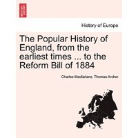 The Popular History of England, from the Earliest Times ... to the Reform Bill of 1884