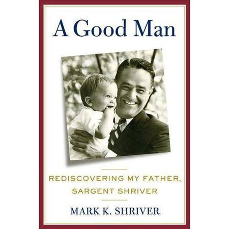 A Good Man: Rediscovering My Father, Sargent Shriver by