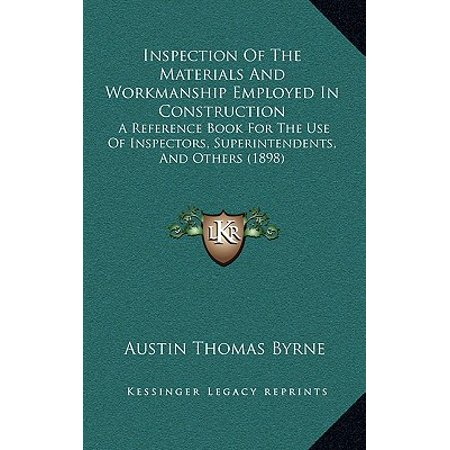 Inspection of the Materials and Workmanship Employed in Construction : A Reference Book for the Use of Inspectors, Superintendents, and Others (1898) ()