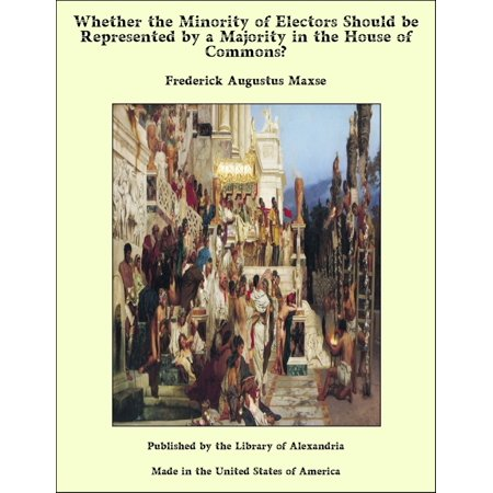 Whether the Minority of Electors Should be Represented by a Majority in the House of Commons? -