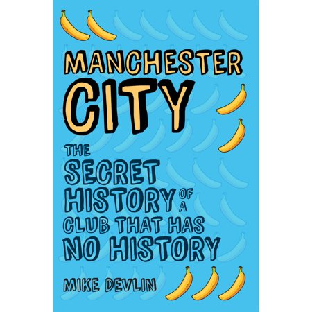 Manchester City : The Secret History of a Club That Has No History
