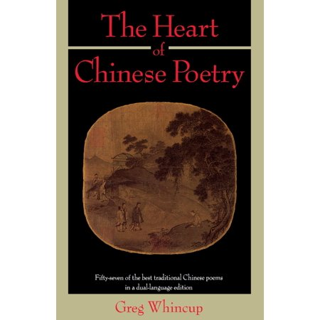 The Heart of Chinese Poetry : Fifty-Seven of the Best Traditional Chinese Poems in a Dual-Language (Poems To Send To Your Best Friend)