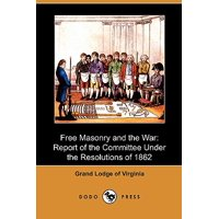Free Masonry and the War : Report of the Committee Under the Resolutions of 1862 (Dodo Press)
