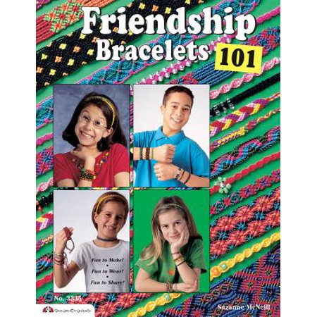 Friendship Bracelets 101 : Fun to Make, Fun to Wear, Fun to Share