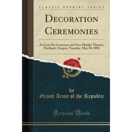 Decoration Ceremonies: At Lone Fir Cemetery and New Market Theater, Portland, Oregon, Tuesday, May 30, 1882 (Classic Reprint) (Paperback)](Costume Stores Portland Oregon)