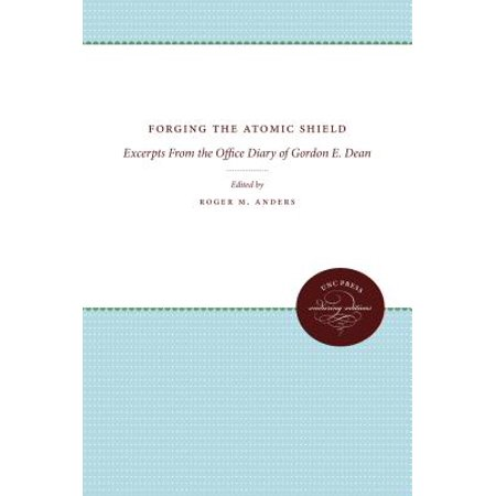 Forging the Atomic Shield : Excerpts from the Office Diary of Gordon E. Dean
