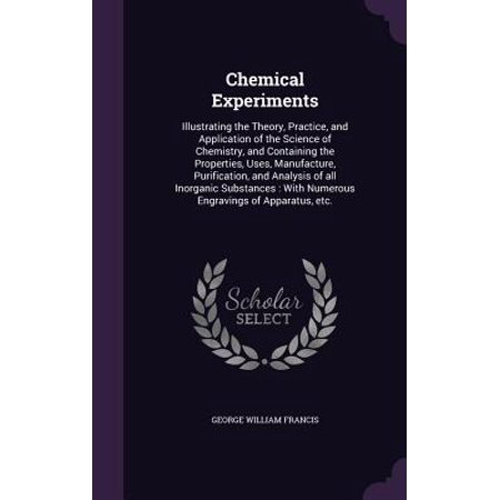 Chemical Experiments : Illustrating the Theory, Practice, and Application of the Science of Chemistry, and Containing the Properties, Uses, Manufacture, Purification, and Analysis of All Inorganic Substances: With Numerous Engravings of Apparatus,