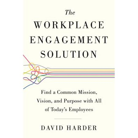 The Workplace Engagement Solution  Find A Common Mission  Vision  And Purpose With All Of Todays Employees