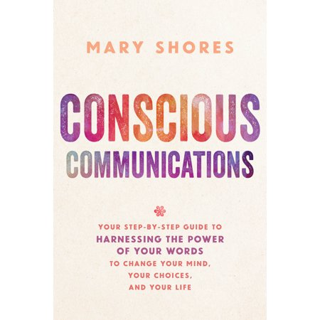 Conscious Communications : Your Step-by-Step Guide to Harnessing the Power of Your Words to Change Your Mind, Your Choices, and Your Life
