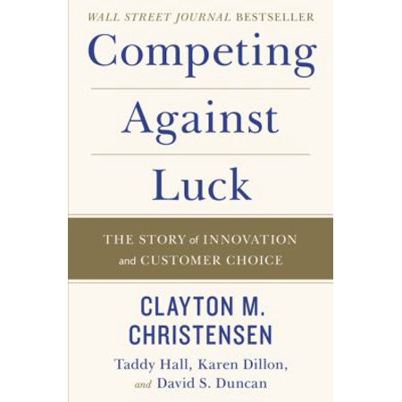 Competing Against Luck  The Story Of Innovation And Customer Choice
