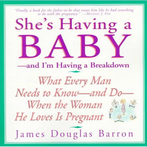 She's Having a Baby: And I'm Having a Breakdown : What Every Man Needs to Know-And Do-When the Woman He Loves Is Pregnant