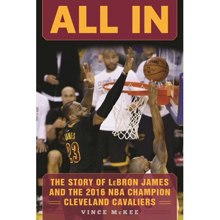 All In : The Story of LeBron James and the 2016 NBA Champion Cleveland (The Best Of James Cleveland)