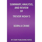Summary, Analysis, and Review of Trevor Noah's Born a Crime : Stories from a South African Childhood