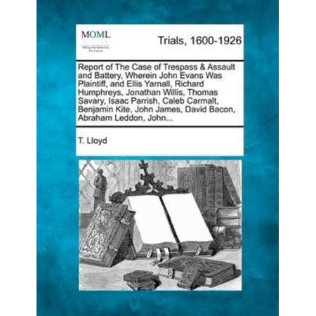 Report Of The Case Of Trespass   Assault And Battery  Wherein John Evans Was Plaintiff  And Ellis Yarnall  Richard Humphreys  Jonathan Willis  Thomas