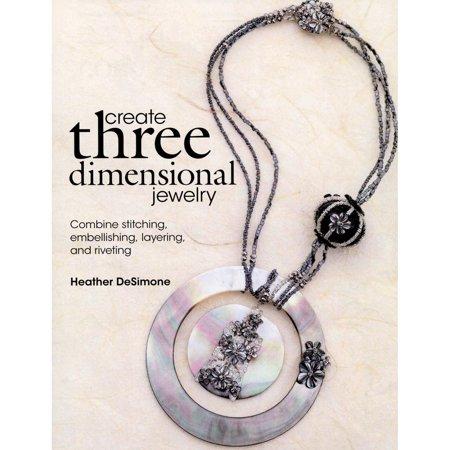 Create Three Dimensional Jewelry: Combine Stitching, Embellishing, Layering, and Riveting