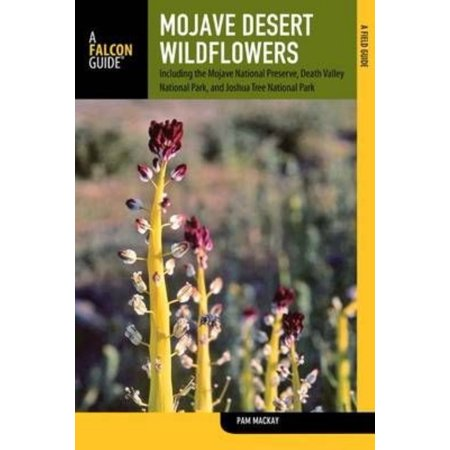 Mojave Desert Wildflowers  A Field Guide To Wildflowers  Trees  And Shrubs Of The Mojave Desert  Including The Mojave National Preserve  Death Valley National Park  And Joshua T
